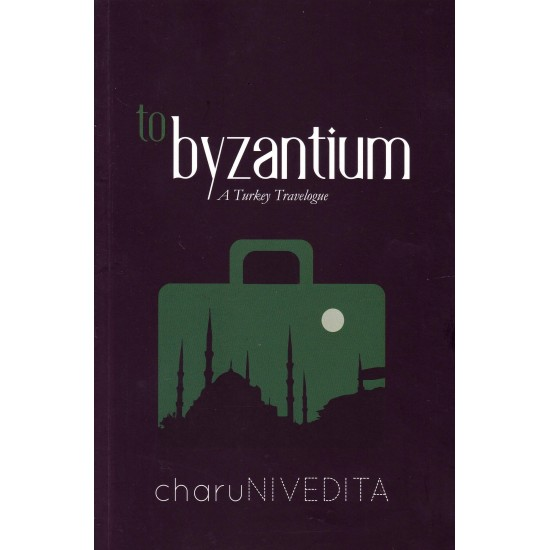 TO BYZANTINUM : A Turkey Travelogue